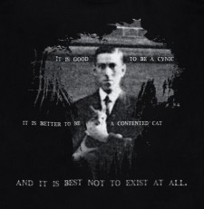 "H.P. Lovecraft  ""It is good to be a cynic — it is better to be a contented cat — and it is best not to exist at all."" 